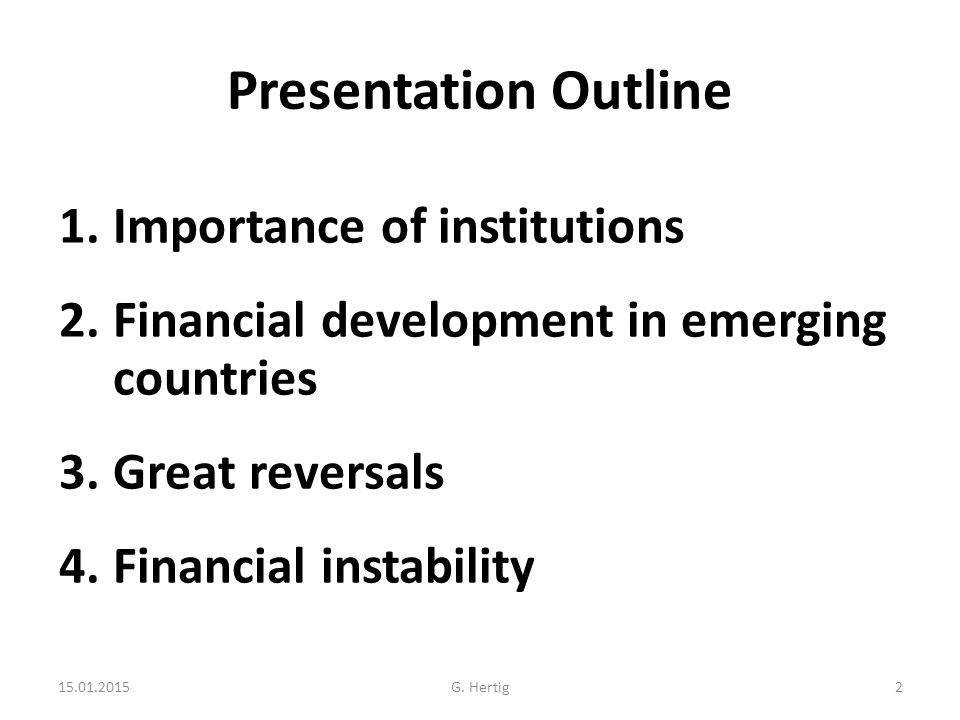 Presentation Outline 1.Importance of institutions 2.Financial development in emerging countries 3.Great reversals 4.Financial instability 15.01.2015G.