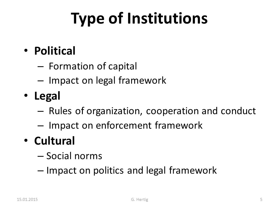 Type of Institutions Political – Formation of capital – Impact on legal framework Legal – Rules of organization, cooperation and conduct – Impact on enforcement framework Cultural – Social norms – Impact on politics and legal framework 15.01.2015G.