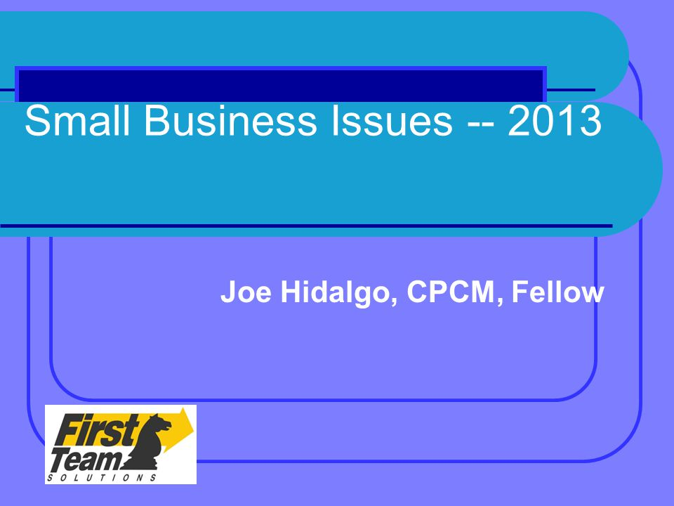 Small Business Issues -- 2013 Joe Hidalgo, CPCM, Fellow