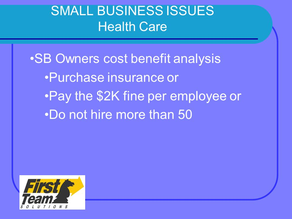 SMALL BUSINESS ISSUES Health Care SB Owners cost benefit analysis Purchase insurance or Pay the $2K fine per employee or Do not hire more than 50