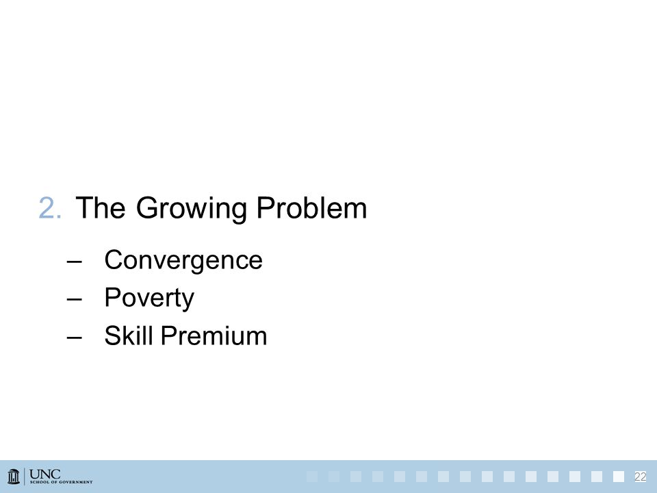 2.The Growing Problem –Convergence –Poverty –Skill Premium 22