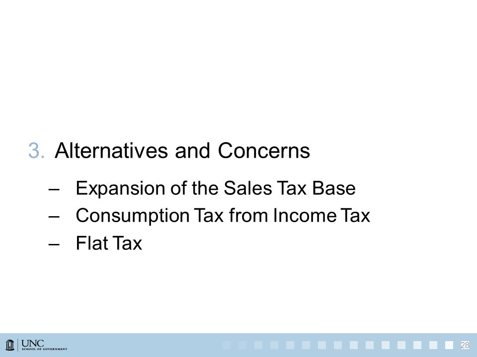 3.Alternatives and Concerns –Expansion of the Sales Tax Base –Consumption Tax from Income Tax –Flat Tax 28