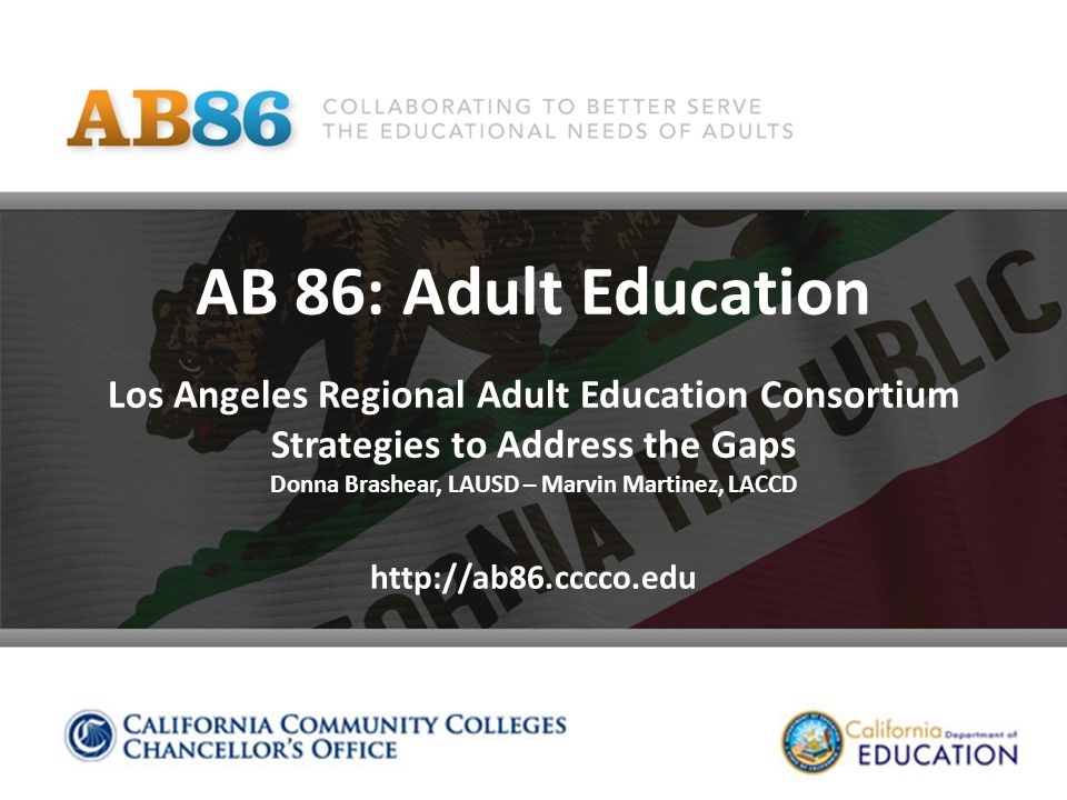 AB 86: Adult Education Los Angeles Regional Adult Education Consortium Strategies to Address the Gaps Donna Brashear, LAUSD – Marvin Martinez, LACCD http://ab86.cccco.edu