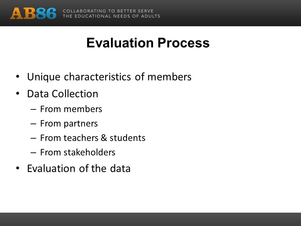 Evaluation Process Unique characteristics of members Data Collection – From members – From partners – From teachers & students – From stakeholders Evaluation of the data