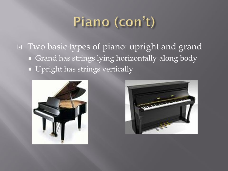  Two basic types of piano: upright and grand  Grand has strings lying horizontally along body  Upright has strings vertically