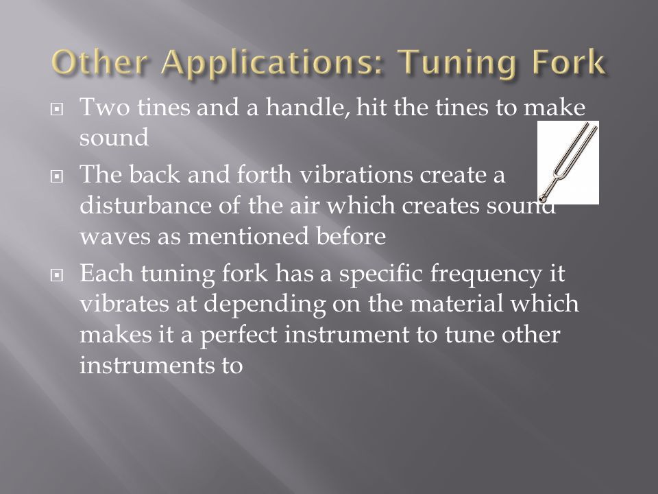  Two tines and a handle, hit the tines to make sound  The back and forth vibrations create a disturbance of the air which creates sound waves as men