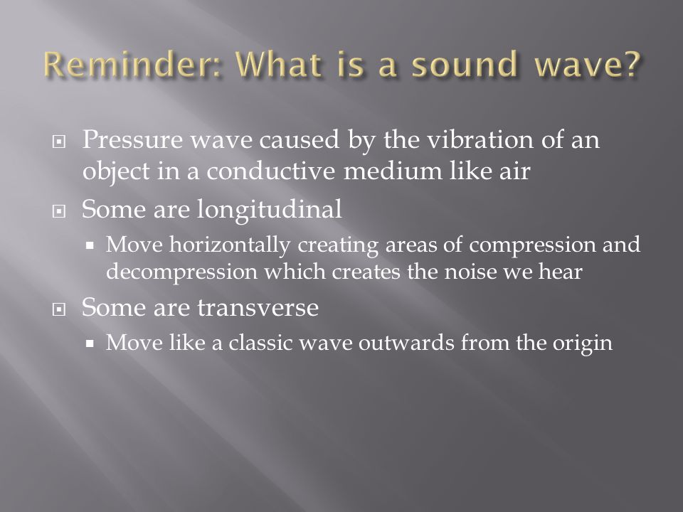  Pressure wave caused by the vibration of an object in a conductive medium like air  Some are longitudinal  Move horizontally creating areas of com