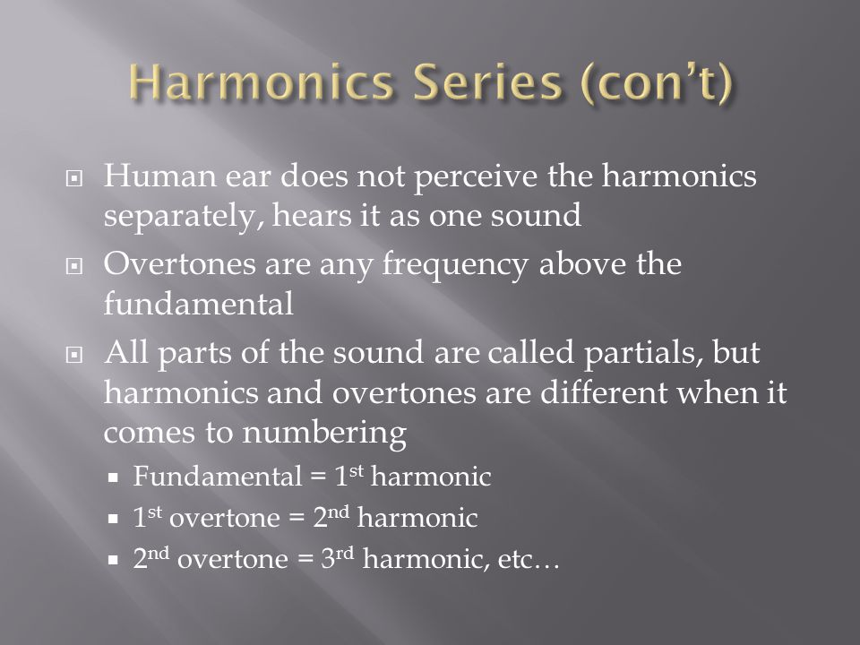  Human ear does not perceive the harmonics separately, hears it as one sound  Overtones are any frequency above the fundamental  All parts of the s