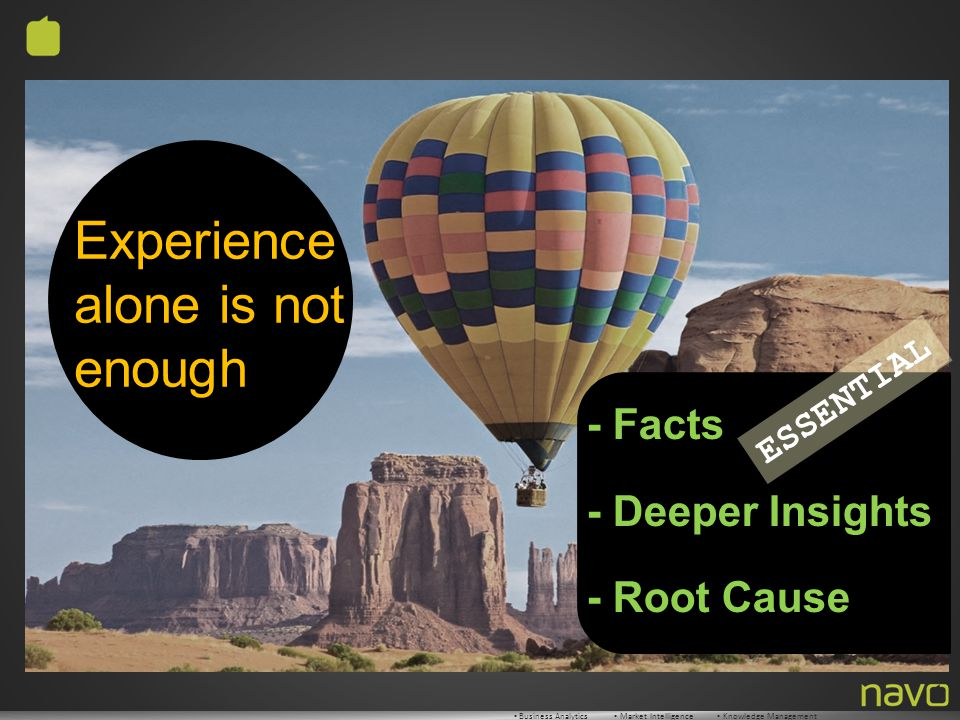 ▪ Business Analytics ▪ Market Intelligence ▪ Knowledge Management - Facts - Deeper Insights - Root Cause ESSENTIAL Experience alone is not enough