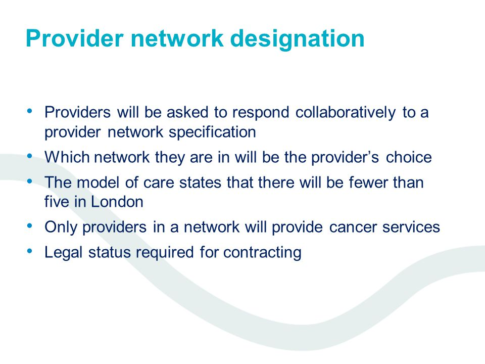 Provider network designation Providers will be asked to respond collaboratively to a provider network specification Which network they are in will be the provider's choice The model of care states that there will be fewer than five in London Only providers in a network will provide cancer services Legal status required for contracting