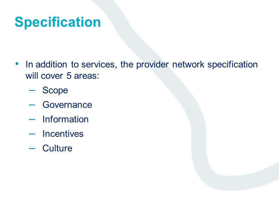 Specification In addition to services, the provider network specification will cover 5 areas: – Scope – Governance – Information – Incentives – Culture
