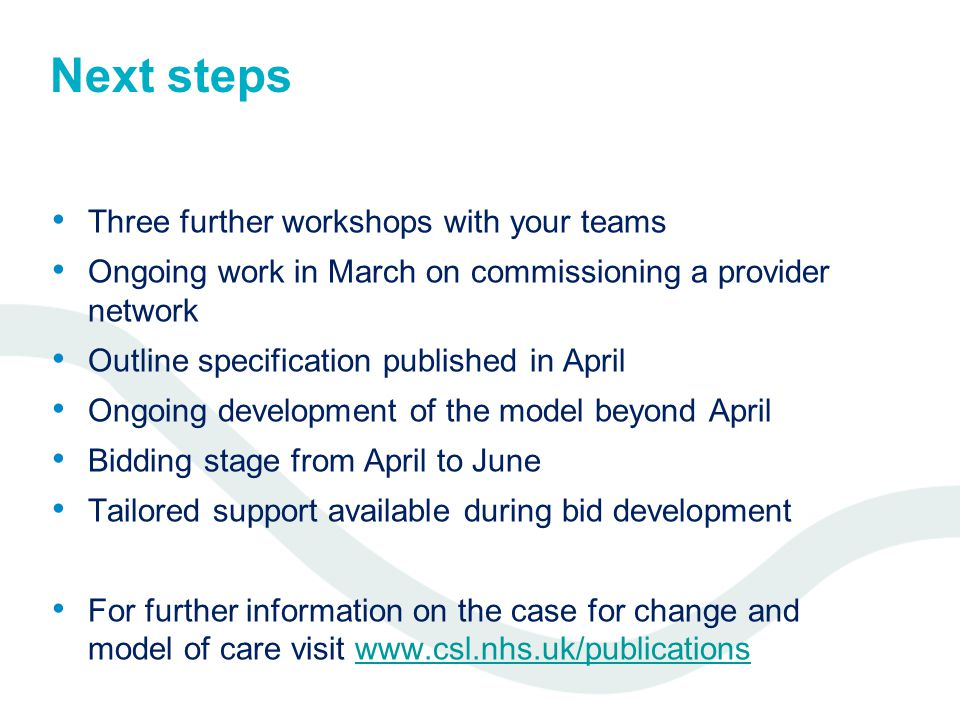 Next steps Three further workshops with your teams Ongoing work in March on commissioning a provider network Outline specification published in April Ongoing development of the model beyond April Bidding stage from April to June Tailored support available during bid development For further information on the case for change and model of care visit www.csl.nhs.uk/publicationswww.csl.nhs.uk/publications