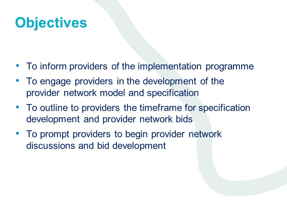 Objectives To inform providers of the implementation programme To engage providers in the development of the provider network model and specification To outline to providers the timeframe for specification development and provider network bids To prompt providers to begin provider network discussions and bid development