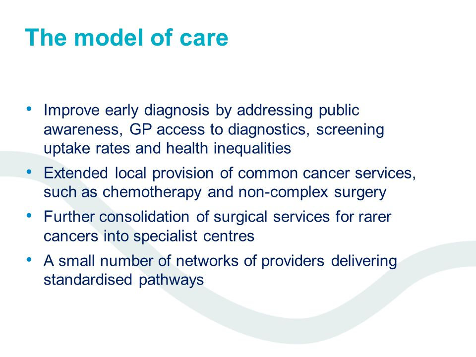 The model of care Improve early diagnosis by addressing public awareness, GP access to diagnostics, screening uptake rates and health inequalities Extended local provision of common cancer services, such as chemotherapy and non-complex surgery Further consolidation of surgical services for rarer cancers into specialist centres A small number of networks of providers delivering standardised pathways