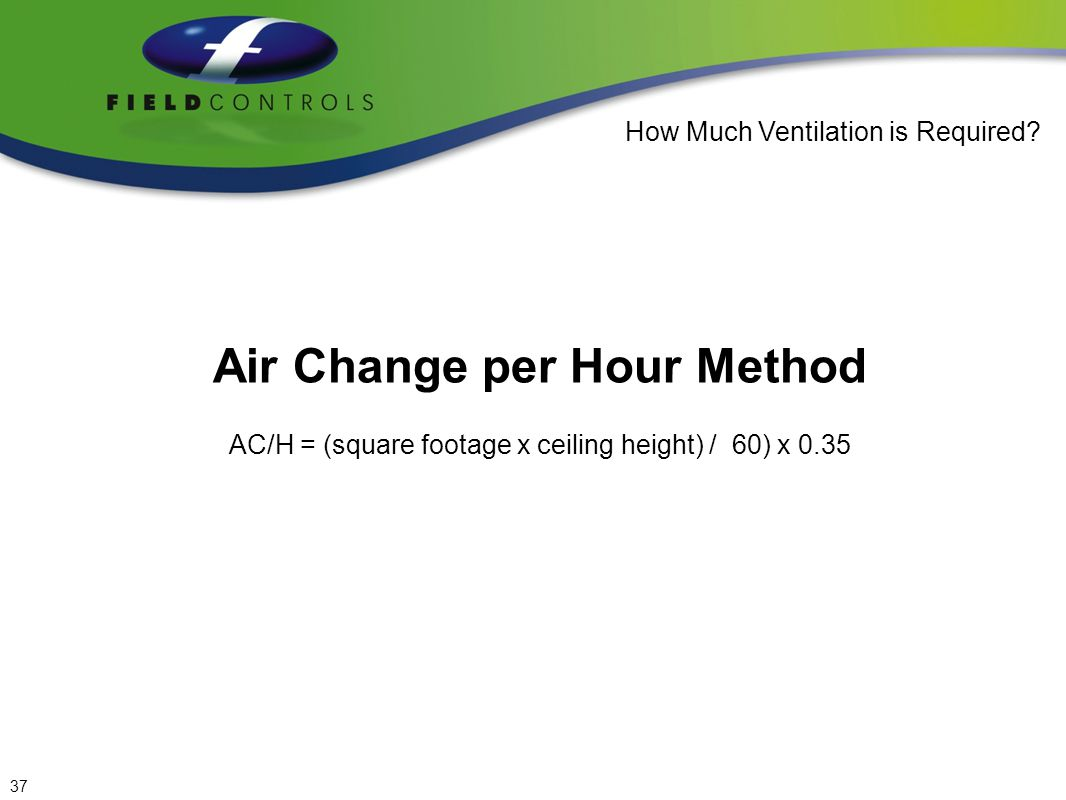 Example: Air Change per Hour Method Formula AC/H = (square footage x ceiling height) / 60) x 0.35 1500 Sq.