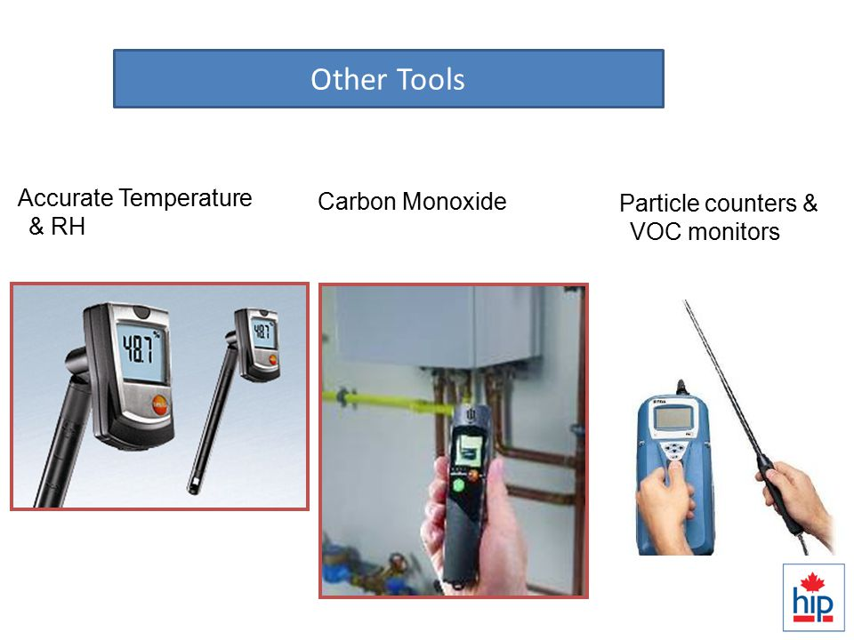 Diagnosing IAQ Issues Accurate Temperature & RH Particle counters & VOC monitors Carbon Monoxide Other Tools