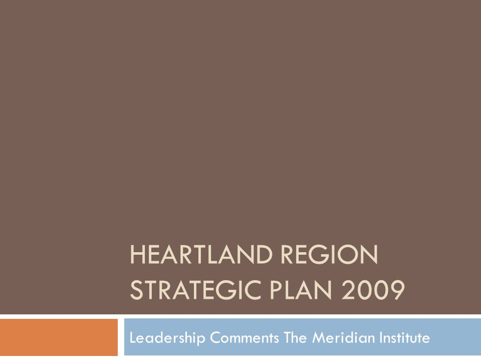 HEARTLAND REGION STRATEGIC PLAN 2009 Leadership Comments The Meridian Institute