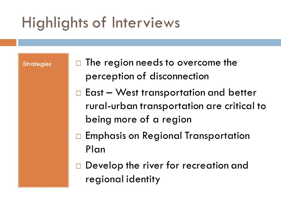 Highlights of Interviews Strategies  The region needs to overcome the perception of disconnection  East – West transportation and better rural-urban