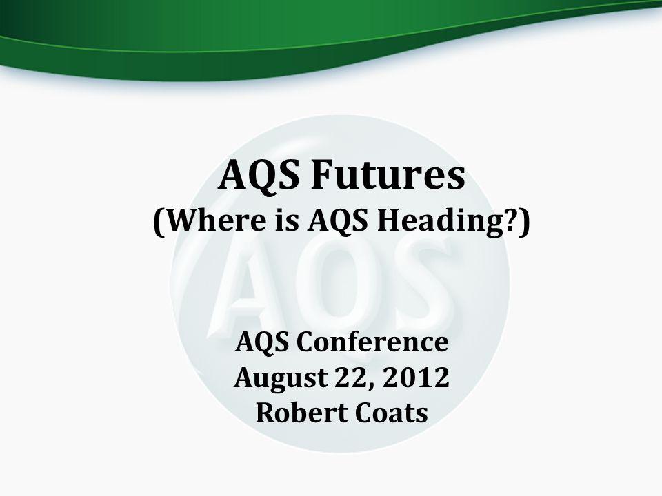 AQS Futures (Where is AQS Heading?) AQS Conference August 22, 2012 Robert Coats