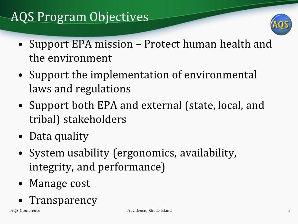 AQS Program Objectives Support EPA mission – Protect human health and the environment Support the implementation of environmental laws and regulations Support both EPA and external (state, local, and tribal) stakeholders Data quality System usability (ergonomics, availability, integrity, and performance) Manage cost Transparency AQS Conference2Providence, Rhode Island
