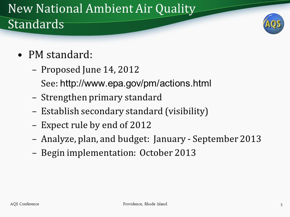 New National Ambient Air Quality Standards PM standard: –Proposed June 14, 2012 See: http://www.epa.gov/pm/actions.html –Strengthen primary standard –Establish secondary standard (visibility) –Expect rule by end of 2012 –Analyze, plan, and budget: January - September 2013 –Begin implementation: October 2013 AQS ConferenceProvidence, Rhode Island3