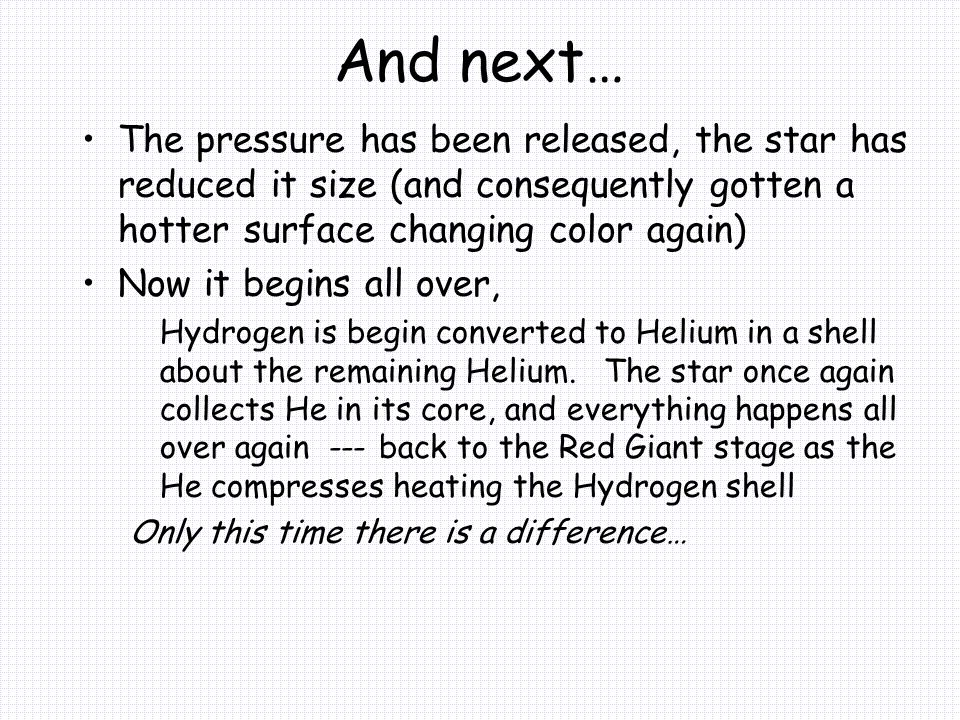 And next… The pressure has been released, the star has reduced it size (and consequently gotten a hotter surface changing color again) Now it begins all over, Hydrogen is begin converted to Helium in a shell about the remaining Helium.