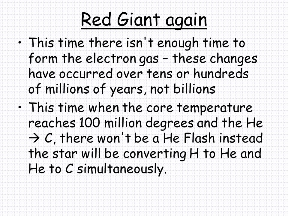 Red Giant again This time there isn t enough time to form the electron gas – these changes have occurred over tens or hundreds of millions of years, not billions This time when the core temperature reaches 100 million degrees and the He  C, there won t be a He Flash instead the star will be converting H to He and He to C simultaneously.