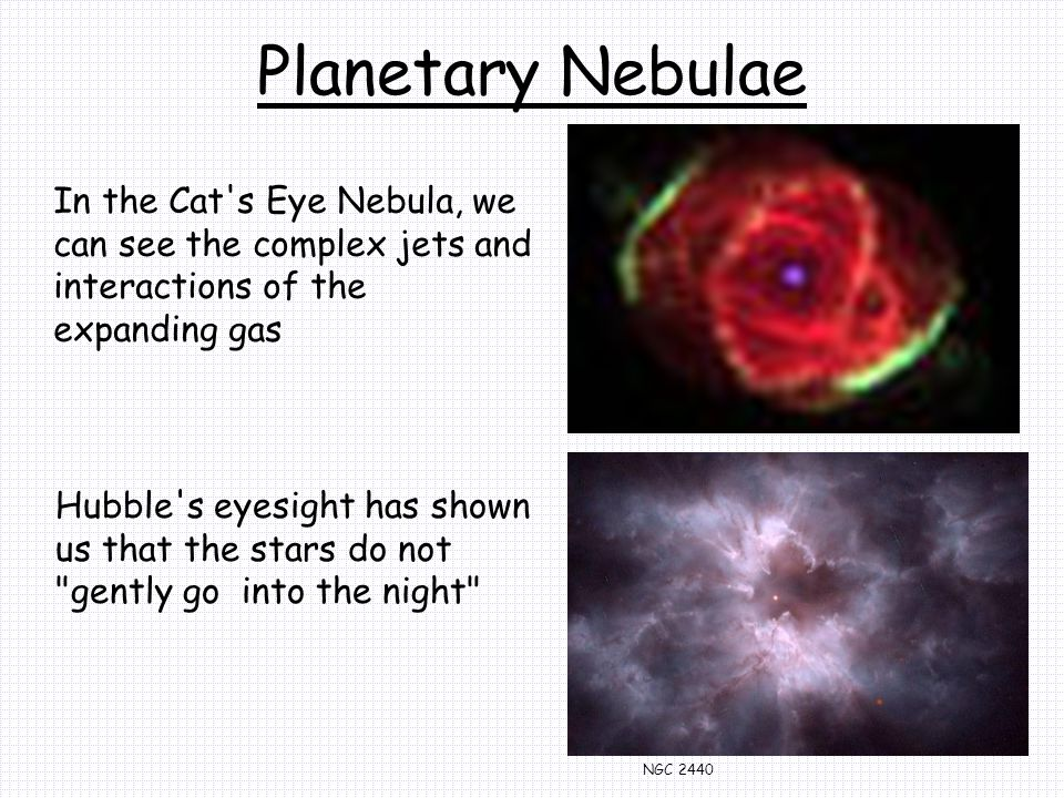 Planetary Nebulae In the Cat s Eye Nebula, we can see the complex jets and interactions of the expanding gas Hubble s eyesight has shown us that the stars do not gently go into the night NGC 2440