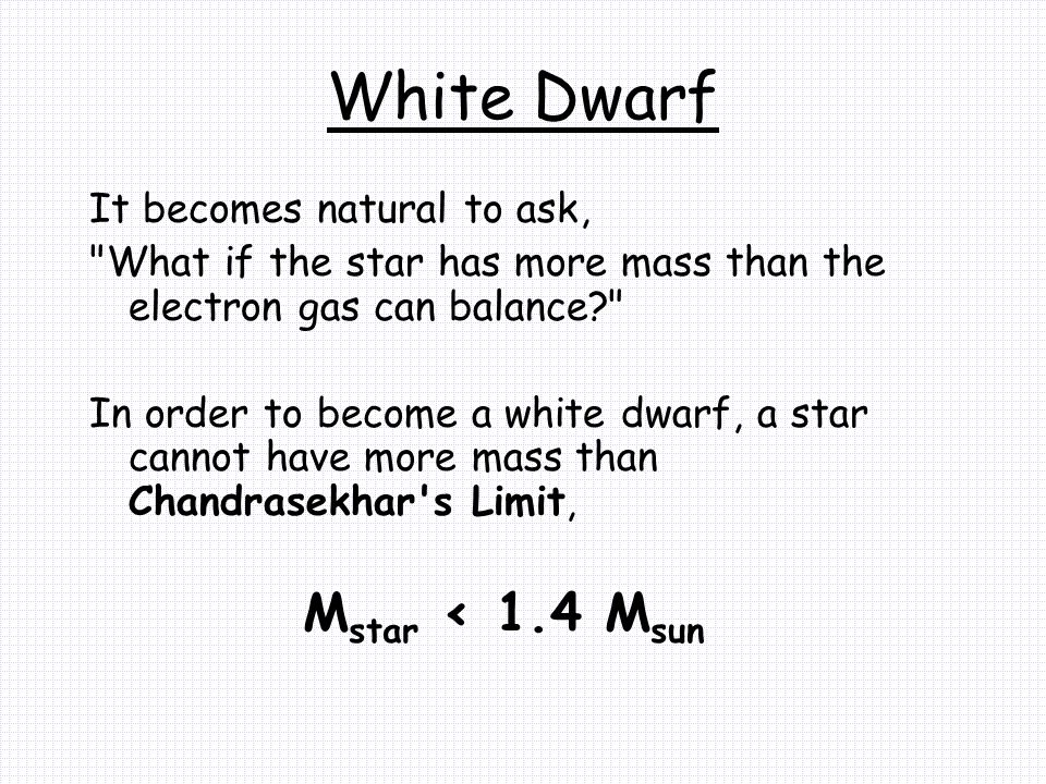 White Dwarf It becomes natural to ask, What if the star has more mass than the electron gas can balance In order to become a white dwarf, a star cannot have more mass than Chandrasekhar s Limit, M star < 1.4 M sun