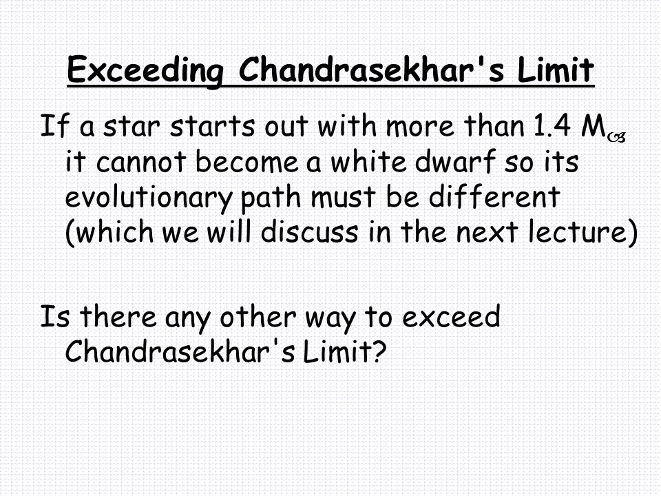 Exceeding Chandrasekhar s Limit If a star starts out with more than 1.4 M  it cannot become a white dwarf so its evolutionary path must be different (which we will discuss in the next lecture) Is there any other way to exceed Chandrasekhar s Limit