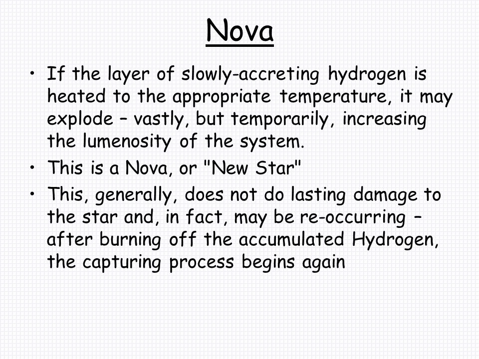 Nova If the layer of slowly-accreting hydrogen is heated to the appropriate temperature, it may explode – vastly, but temporarily, increasing the lumenosity of the system.