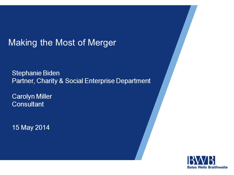 Making the Most of Merger Stephanie Biden Partner, Charity & Social Enterprise Department Carolyn Miller Consultant 15 May 2014