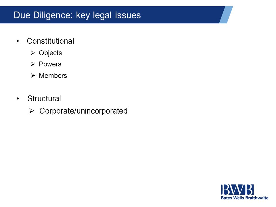 Due Diligence: key legal issues Constitutional  Objects  Powers  Members Structural  Corporate/unincorporated