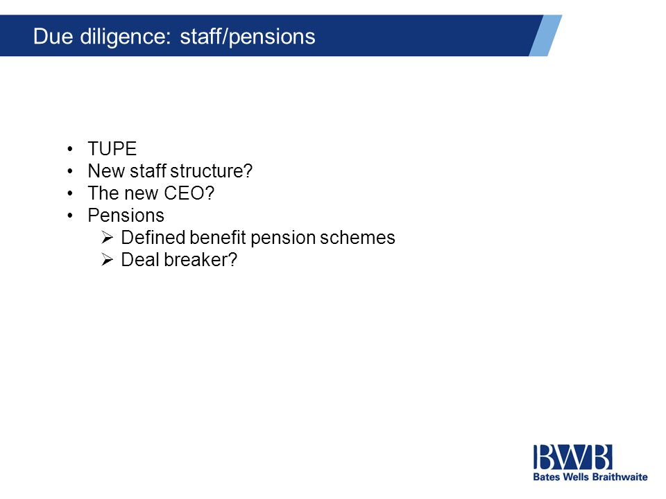 Due diligence: staff/pensions TUPE New staff structure? The new CEO? Pensions  Defined benefit pension schemes  Deal breaker?