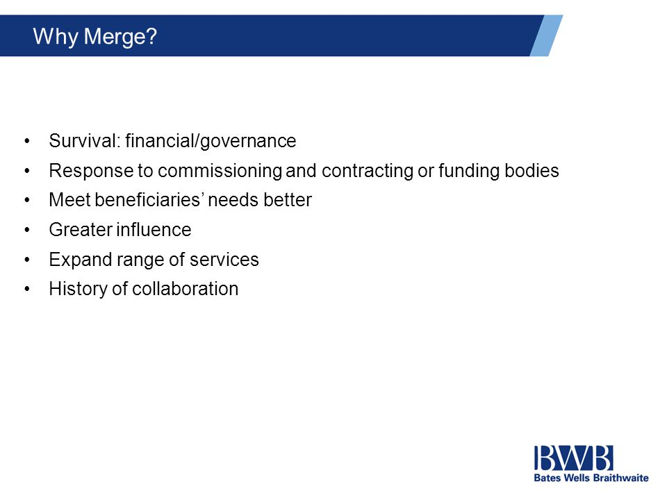 Why Merge? Survival: financial/governance Response to commissioning and contracting or funding bodies Meet beneficiaries' needs better Greater influen