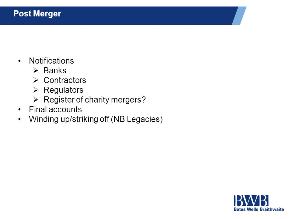 Post Merger Notifications  Banks  Contractors  Regulators  Register of charity mergers? Final accounts Winding up/striking off (NB Legacies)