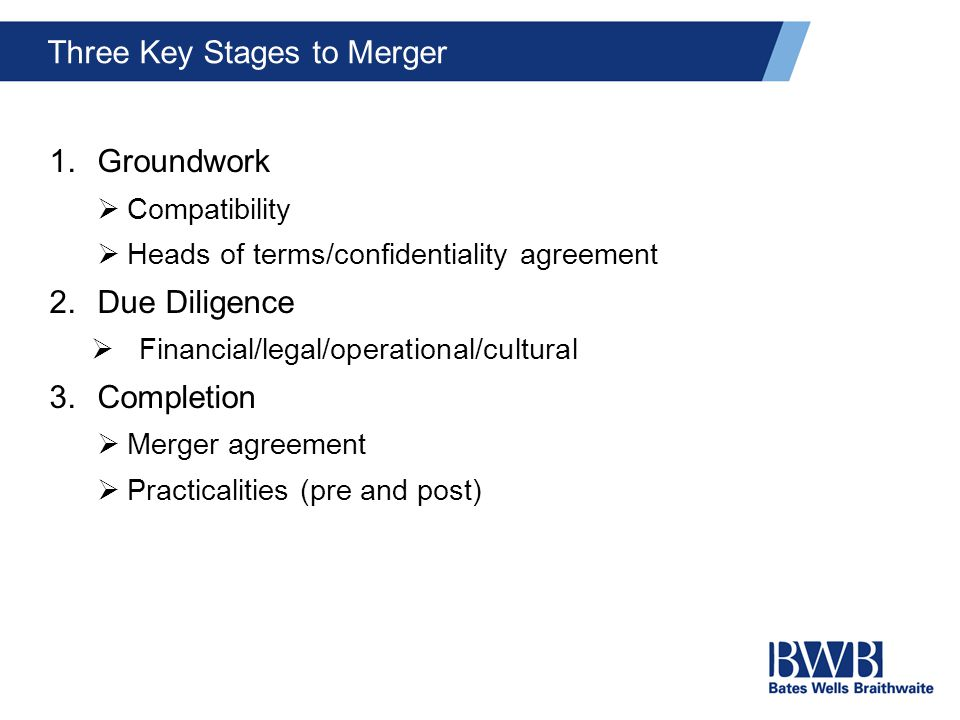 Three Key Stages to Merger 1.Groundwork  Compatibility  Heads of terms/confidentiality agreement 2.Due Diligence  Financial/legal/operational/cultu