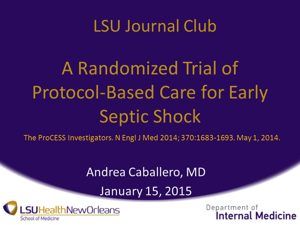 A Randomized Trial of Protocol-Based Care for Early Septic Shock Andrea Caballero, MD January 15, 2015 LSU Journal Club The ProCESS Investigators.