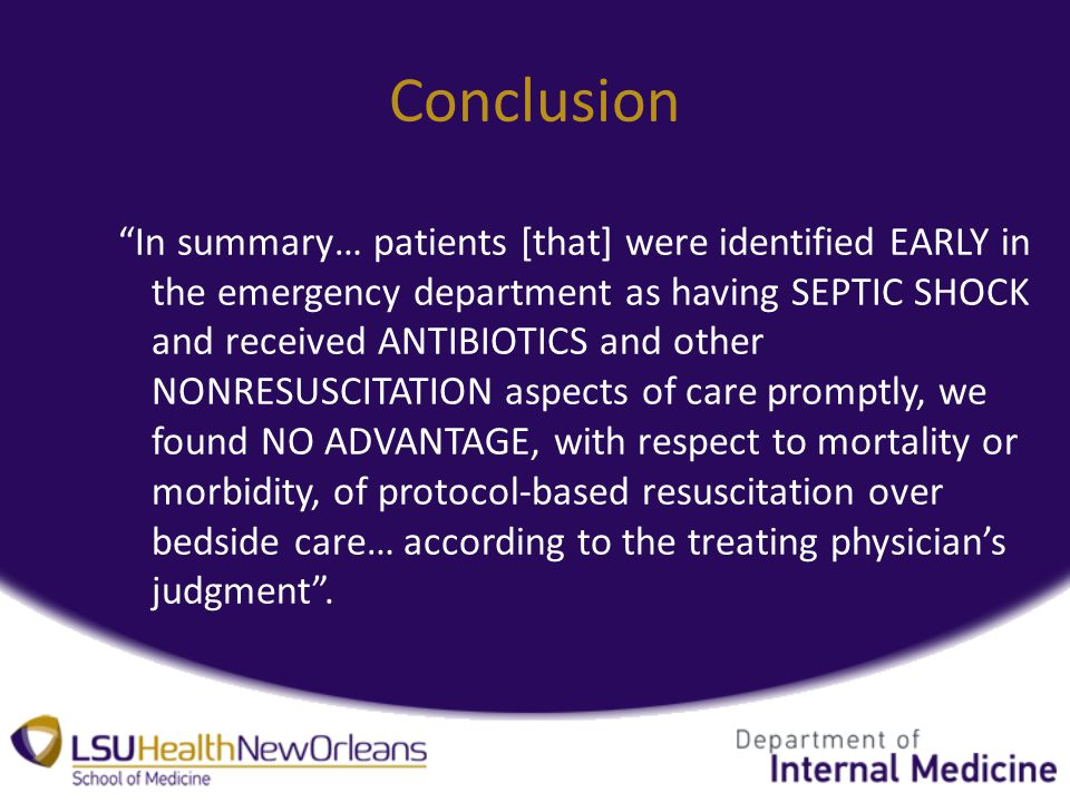 Conclusion In summary… patients [that] were identified EARLY in the emergency department as having SEPTIC SHOCK and received ANTIBIOTICS and other NONRESUSCITATION aspects of care promptly, we found NO ADVANTAGE, with respect to mortality or morbidity, of protocol-based resuscitation over bedside care… according to the treating physician's judgment .