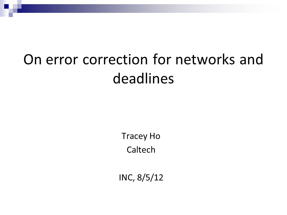 On error correction for networks and deadlines Tracey Ho Caltech INC, 8/5/12