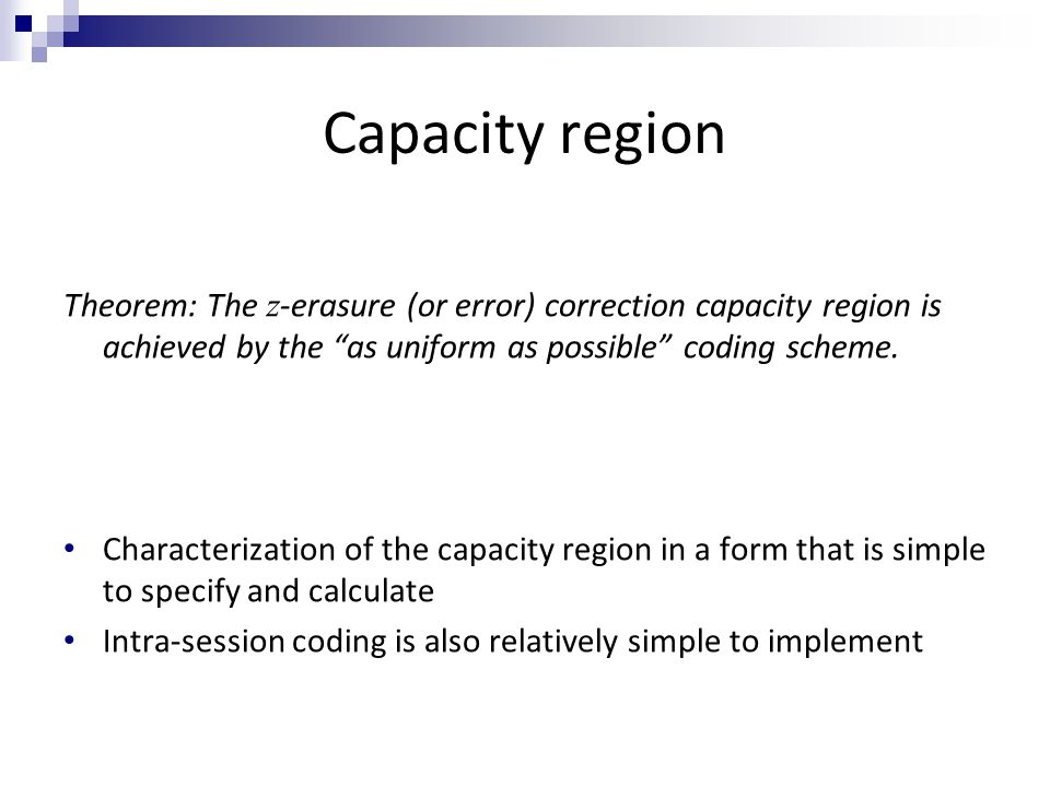 Capacity region Theorem: The z -erasure (or error) correction capacity region is achieved by the as uniform as possible coding scheme.
