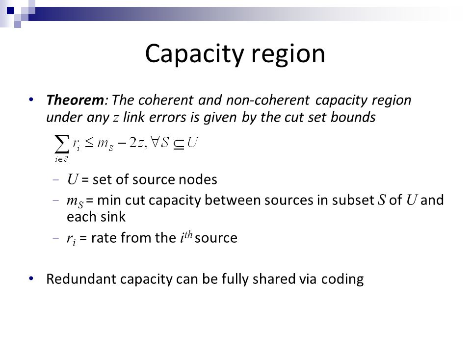 Capacity region Theorem: The coherent and non-coherent capacity region under any z link errors is given by the cut set bounds − U = set of source nodes − m S = min cut capacity between sources in subset S of U and each sink − r i = rate from the i th source Redundant capacity can be fully shared via coding