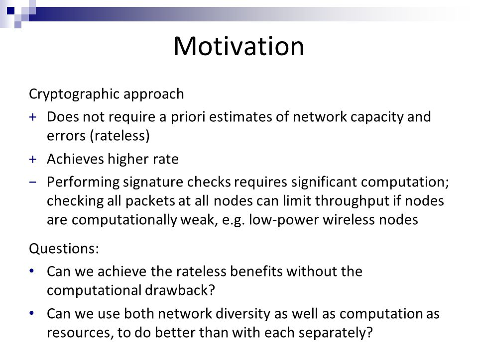 Motivation Cryptographic approach +Does not require a priori estimates of network capacity and errors (rateless) +Achieves higher rate −Performing signature checks requires significant computation; checking all packets at all nodes can limit throughput if nodes are computationally weak, e.g.