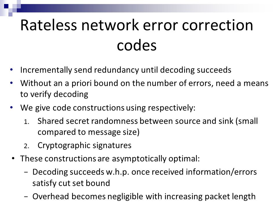 Rateless network error correction codes Incrementally send redundancy until decoding succeeds Without an a priori bound on the number of errors, need a means to verify decoding We give code constructions using respectively: 1.
