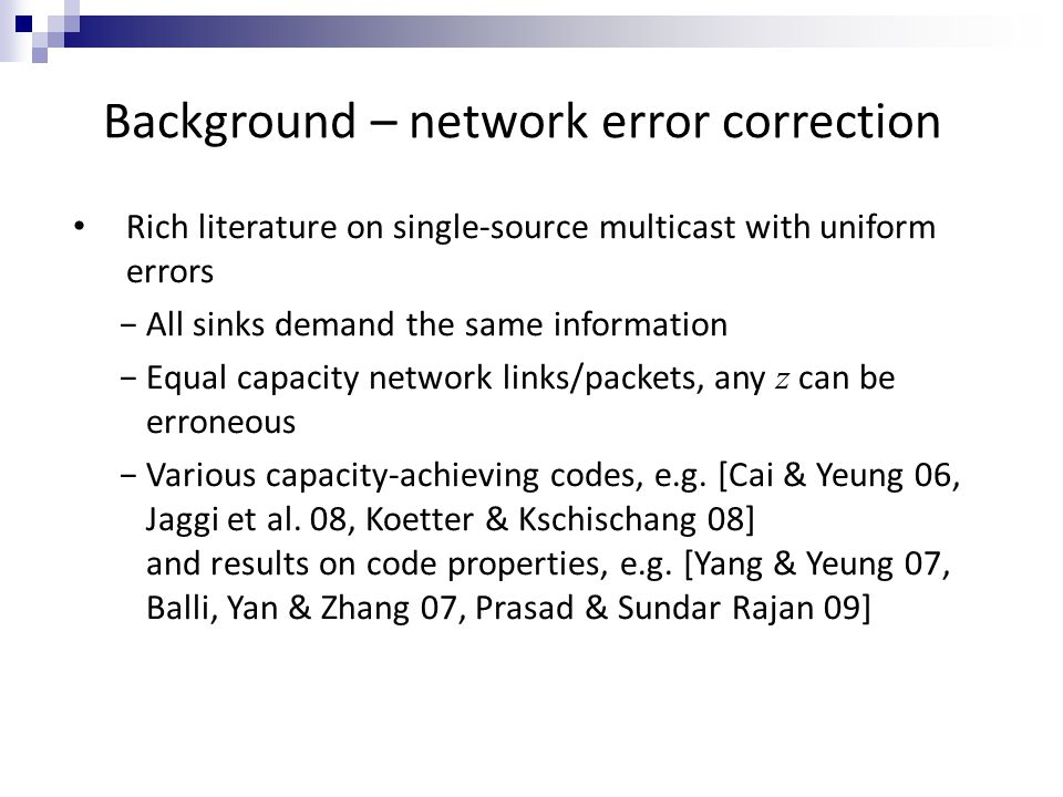Background – network error correction Rich literature on single-source multicast with uniform errors −All sinks demand the same information −Equal capacity network links/packets, any z can be erroneous −Various capacity-achieving codes, e.g.