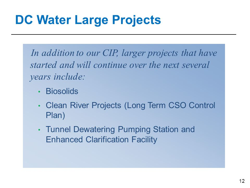 12 DC Water Large Projects In addition to our CIP, larger projects that have started and will continue over the next several years include: Biosolids Clean River Projects (Long Term CSO Control Plan) Tunnel Dewatering Pumping Station and Enhanced Clarification Facility