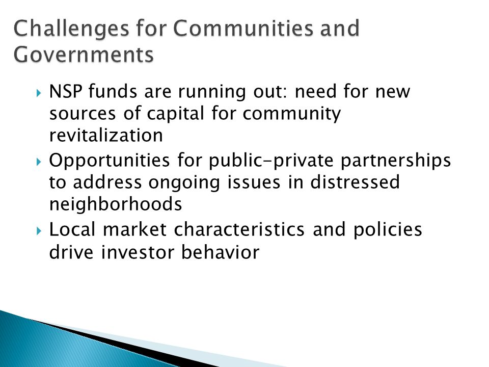  NSP funds are running out: need for new sources of capital for community revitalization  Opportunities for public-private partnerships to address ongoing issues in distressed neighborhoods  Local market characteristics and policies drive investor behavior