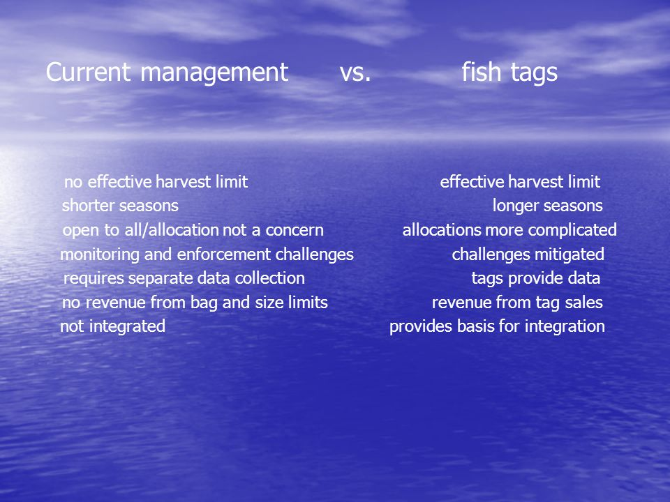 Current management vs. fish tags no effective harvest limit effective harvest limit shorter seasons longer seasons open to all/allocation not a concer