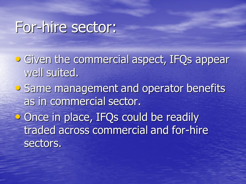 For-hire sector: Given the commercial aspect, IFQs appear well suited. Given the commercial aspect, IFQs appear well suited. Same management and opera
