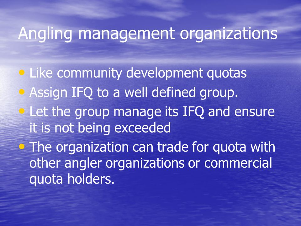 Angling management organizations Like community development quotas Assign IFQ to a well defined group. Let the group manage its IFQ and ensure it is n
